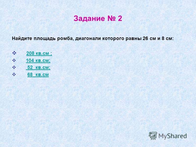 Задание 2 Найдите площадь ромба, диагонали которого равны 26 см и 8 см: 208 кв.см ; 104 кв.см; 52 кв.см; 68 кв.см