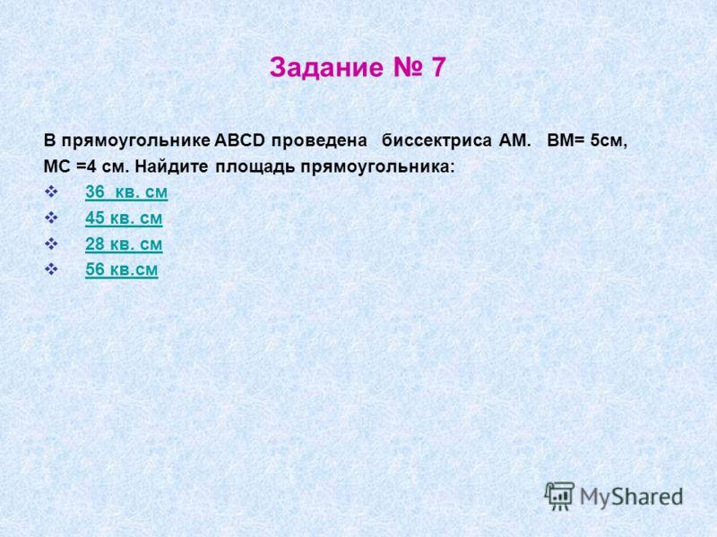 Задание 7 В прямоугольнике ABCD проведена биссектриса АМ. ВМ= 5см, МС =4 см. Найдите площадь прямоугольника: 36 кв. см 45 кв. см 28 кв. см 56 кв.см