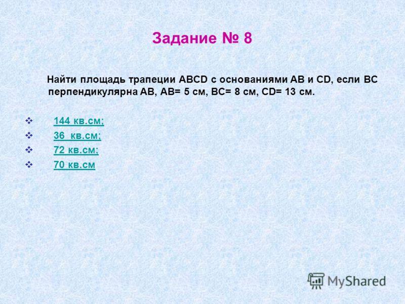 Задание 8 Найти площадь трапеции ABCD с основаниями AB и CD, если BC перпендикулярна AB, AB= 5 см, BC= 8 см, CD= 13 см. 144 кв.см; 36 кв.см; 72 кв.см;
