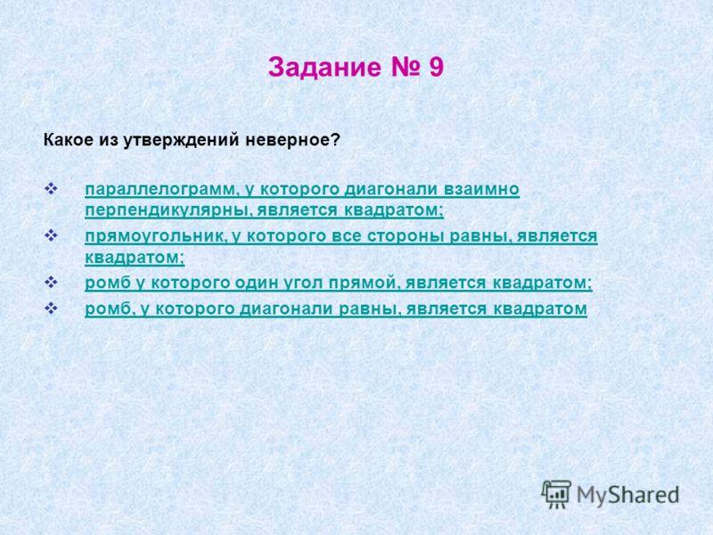 Задание 9 Какое из утверждений неверное? параллелограмм, у которого диагонали взаимно перпендикулярны, является квадратом; параллелограмм, у которого