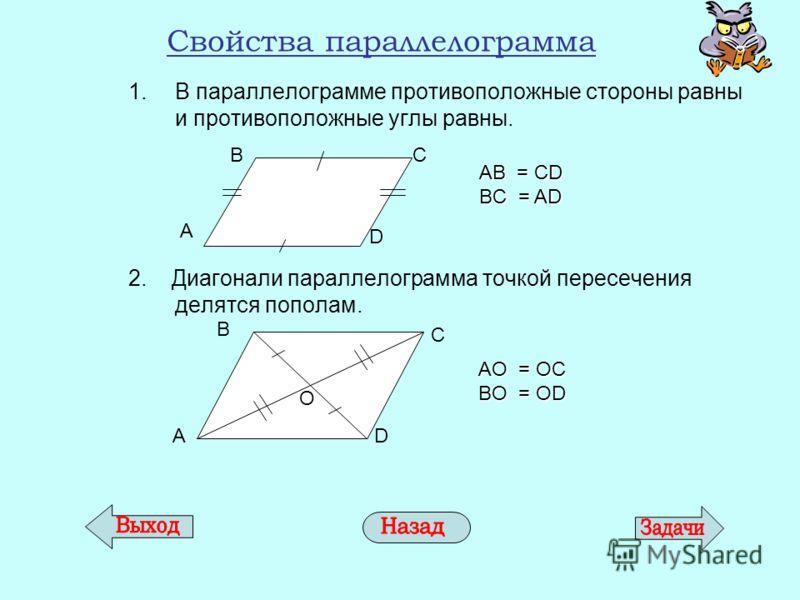 Свойства параллелограмма 1.В параллелограмме противоположные стороны равны и противоположные углы равны. 2. Диагонали параллелограмма точкой пересечения делятся пополам. A D BC AB = CD BC = AD AD B C О AО = ОC BО = ОD