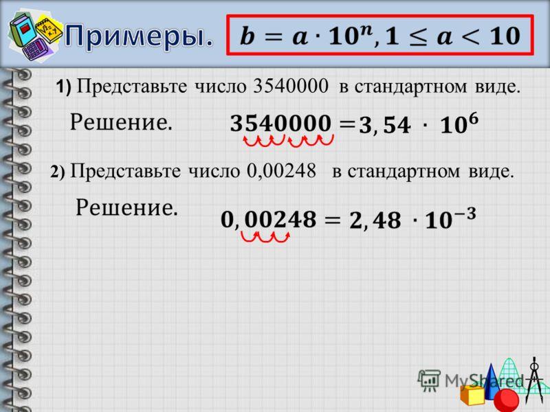 1) Представьте число 3540000 в стандартном виде. 2) Представьте число 0,00248 в стандартном виде.