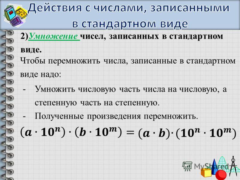2)Умножение чисел, записанных в стандартном виде. Чтобы перемножить числа, записанные в стандартном виде надо: -Умножить числовую часть числа на числовую, а степенную часть на степенную. -Полученные произведения перемножить.