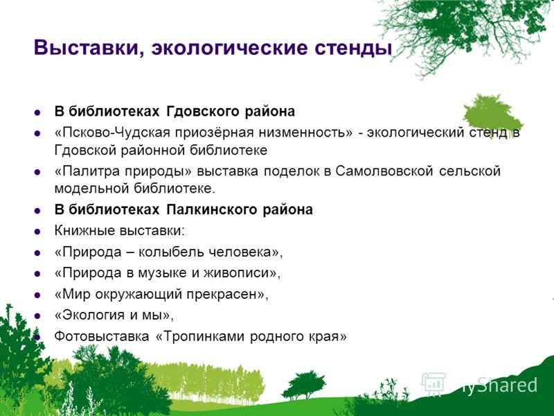 Выставки, экологические стенды В библиотеках Гдовского района «Псково-Чудская приозёрная низменность» - экологический стенд в Гдовской районной библиотеке «Палитра природы» выставка поделок в Самолвовской сельской модельной библиотеке. В библиотеках