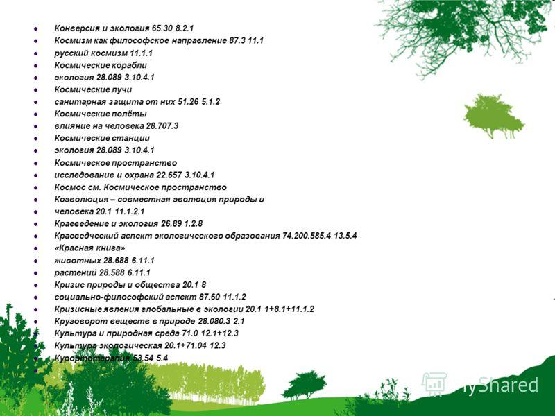 Конверсия и экология 65.30 8.2.1 Космизм как философское направление 87.3 11.1 русский космизм 11.1.1 Космические корабли экология 28.089 3.10.4.1 Космические лучи санитарная защита от них 51.26 5.1.2 Космические полёты влияние на человека 28.707.3 К
