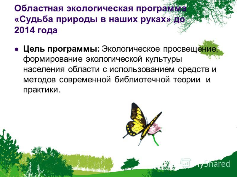 Областная экологическая программа «Судьба природы в наших руках» до 2014 года Цель программы: Экологическое просвещение, формирование экологической культуры населения области с использованием средств и методов современной библиотечной теории и практи