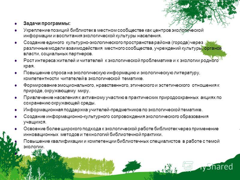 Задачи программы: Укрепление позиций библиотек в местном сообществе как центров экологической информации и воспитания экологической культуры населения. Создание единого культурно-экологического пространства района (города) через различные модели взаи