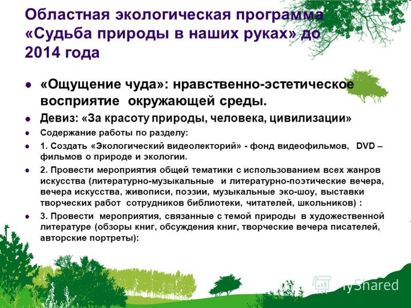 Областная экологическая программа «Судьба природы в наших руках» до 2014 года «Ощущение чуда»: нравственно-эстетическое восприятие окружающей среды. Девиз: «За красоту природы, человека, цивилизации» Содержание работы по разделу: 1. Создать «Экологич