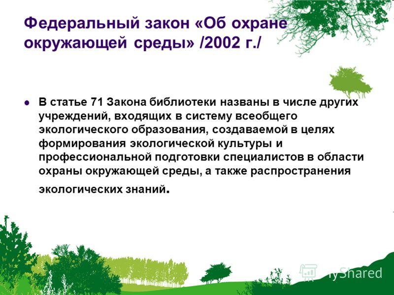 Федеральный закон «Об охране окружающей среды» /2002 г./ В статье 71 Закона библиотеки названы в числе других учреждений, входящих в систему всеобщего экологического образования, создаваемой в целях формирования экологической культуры и профессиональ