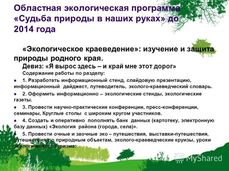 Областная экологическая программа «Судьба природы в наших руках» до 2014 года «Экологическое краеведение»: изучение и защита природы родного края. Девиз: «Я вырос здесь – и край мне этот дорог» Содержание работы по разделу: 1. Разработать информацион