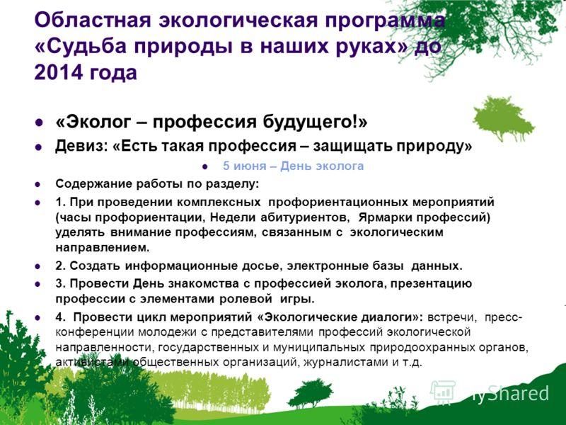 Областная экологическая программа «Судьба природы в наших руках» до 2014 года «Эколог – профессия будущего!» Девиз: «Есть такая профессия – защищать природу» 5 июня – День эколога Содержание работы по разделу: 1. При проведении комплексных профориент