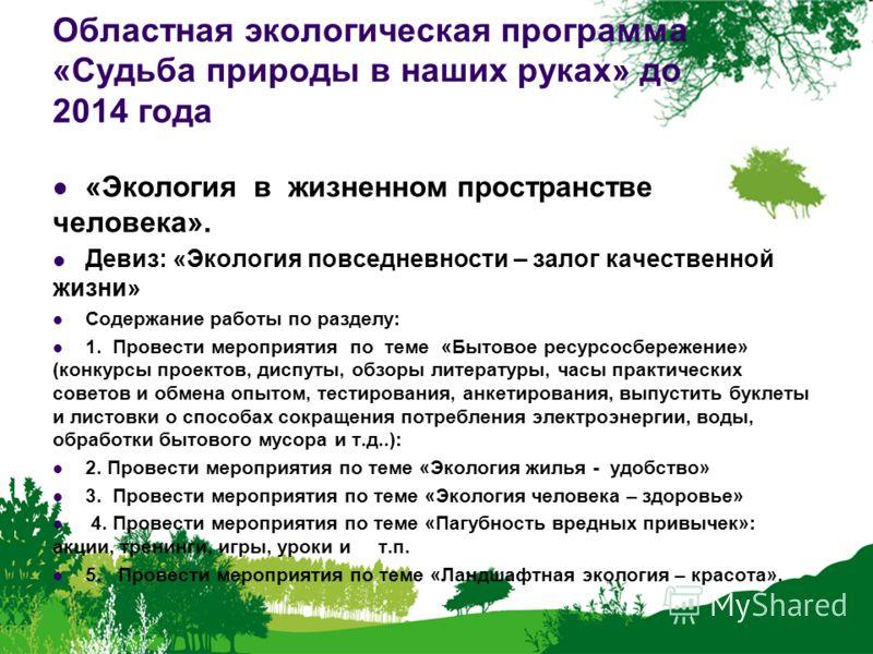 Областная экологическая программа «Судьба природы в наших руках» до 2014 года «Экология в жизненном пространстве человека». Девиз: «Экология повседневности – залог качественной жизни» Содержание работы по разделу: 1. Провести мероприятия по теме «Быт