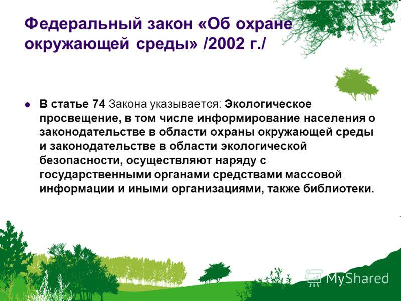 Федеральный закон «Об охране окружающей среды» /2002 г./ В статье 74 Закона указывается: Экологическое просвещение, в том числе информирование населения о законодательстве в области охраны окружающей среды и законодательстве в области экологической б