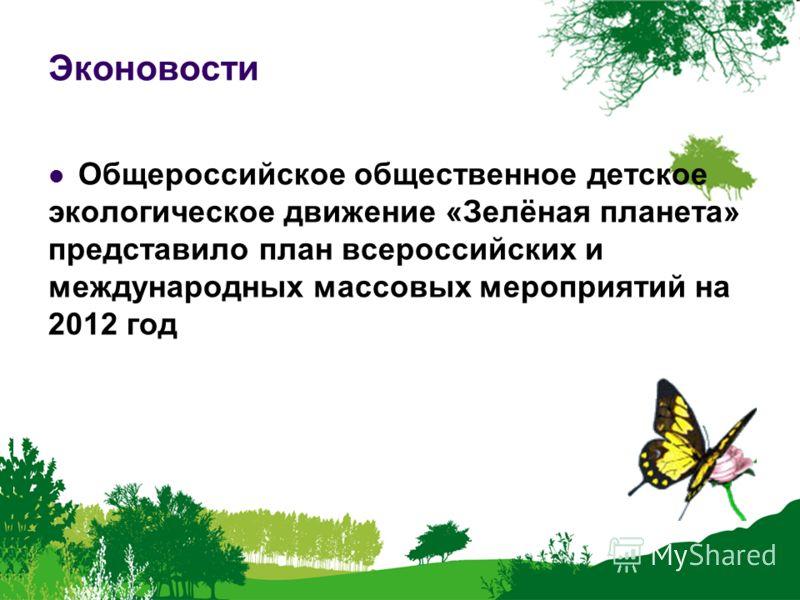 Эконовости Общероссийское общественное детское экологическое движение «Зелёная планета» представило план всероссийских и международных массовых мероприятий на 2012 год