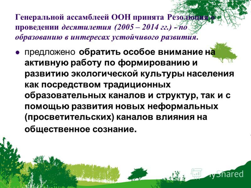Генеральной ассамблеей ООН принята Резолюция о проведении десятилетия (2005 – 2014 гг.) - по образованию в интересах устойчивого развития. предложено обратить особое внимание на активную работу по формированию и развитию экологической культуры населе