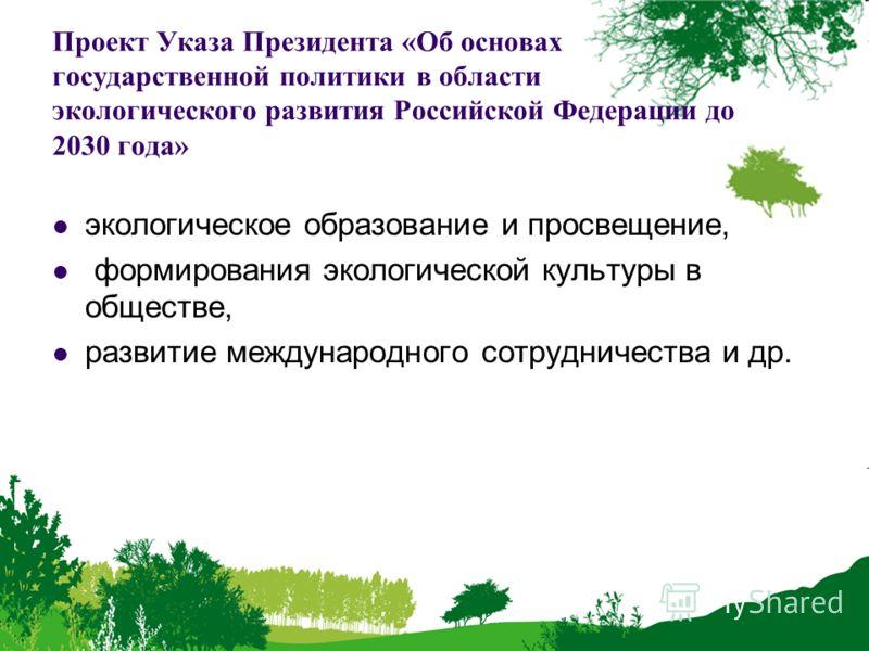Проект Указа Президента «Об основах государственной политики в области экологического развития Российской Федерации до 2030 года» экологическое образование и просвещение, формирования экологической культуры в обществе, развитие международного сотрудн