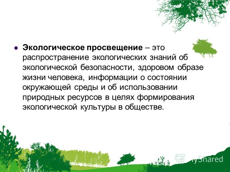 Экологическое просвещение – это распространение экологических знаний об экологической безопасности, здоровом образе жизни человека, информации о состоянии окружающей среды и об использовании природных ресурсов в целях формирования экологической культ