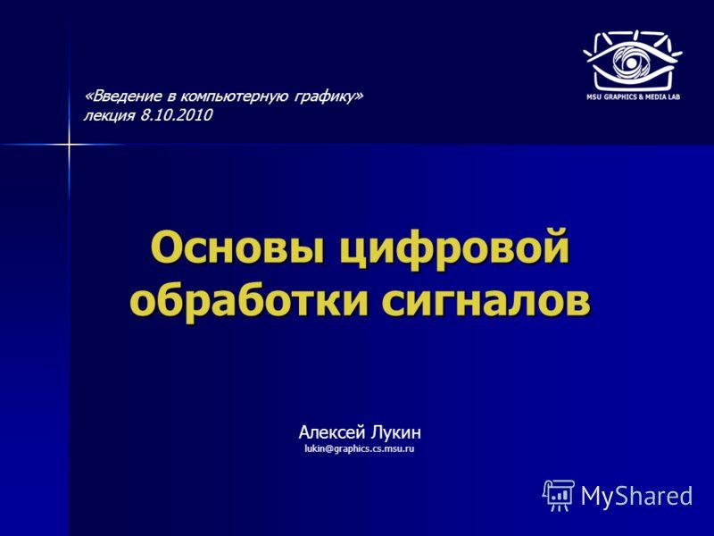 Основы цифровой обработки сигналов Алексей Лукин lukin@graphics.cs.msu.ru «Введение в компьютерную графику» лекция 8.10.2010