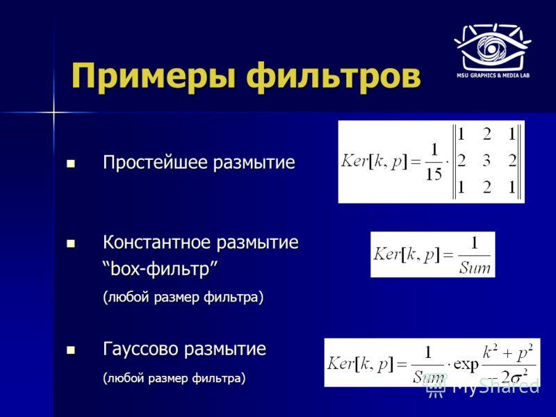 Примеры фильтров Простейшее размытие Простейшее размытие Константное размытие Константное размытие box-фильтр (любой размер фильтра) Гауссово размытие Гауссово размытие (любой размер фильтра)