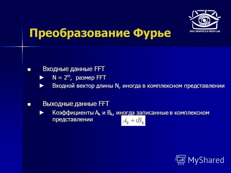 Преобразование Фурье Входные данные FFT Входные данные FFT N = 2 m, размер FFT N = 2 m, размер FFT Входной вектор длины N, иногда в комплексном представлении Входной вектор длины N, иногда в комплексном представлении Выходные данные FFT Выходные данн