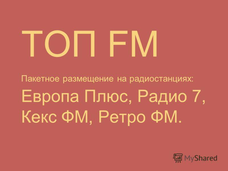 ТОП FM Пакетное размещение на радиостанциях: Европа Плюс, Радио 7, Кекс ФМ, Ретро ФМ.