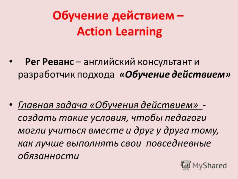 Обучение действием – Action Learning Рег Реванс – английский консультант и разработчик подхода «Обучение действием» Главная задача «Обучения действием» - создать такие условия, чтобы педагоги могли учиться вместе и друг у друга тому, как лучше выполн
