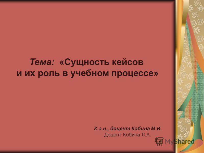 Тема: «Сущность кейсов и их роль в учебном процессе» К.э.н., доцент Кобина М.И. Доцент Кобина Л.А.