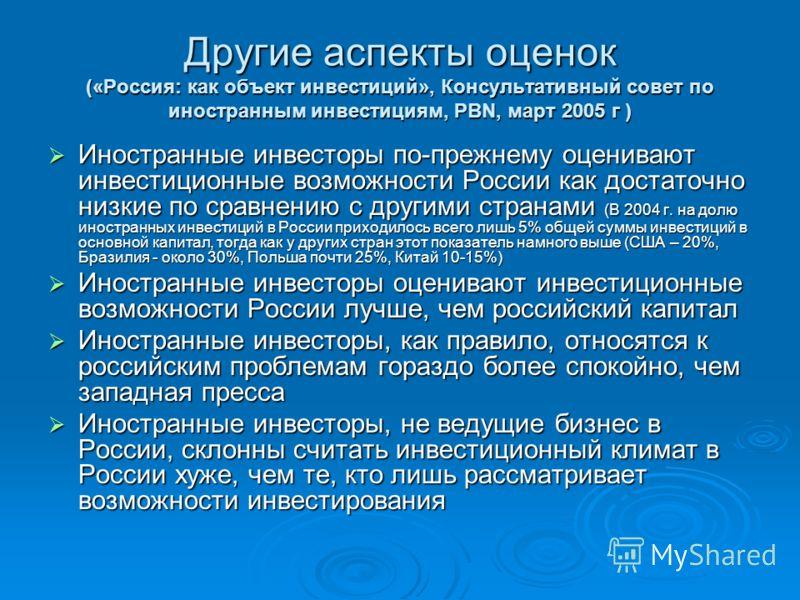 Другие аспекты оценок («Россия: как объект инвестиций», Консультативный совет по иностранным инвестициям, PBN, март 2005 г ) Иностранные инвесторы по-прежнему оценивают инвестиционные возможности России как достаточно низкие по сравнению с другими ст