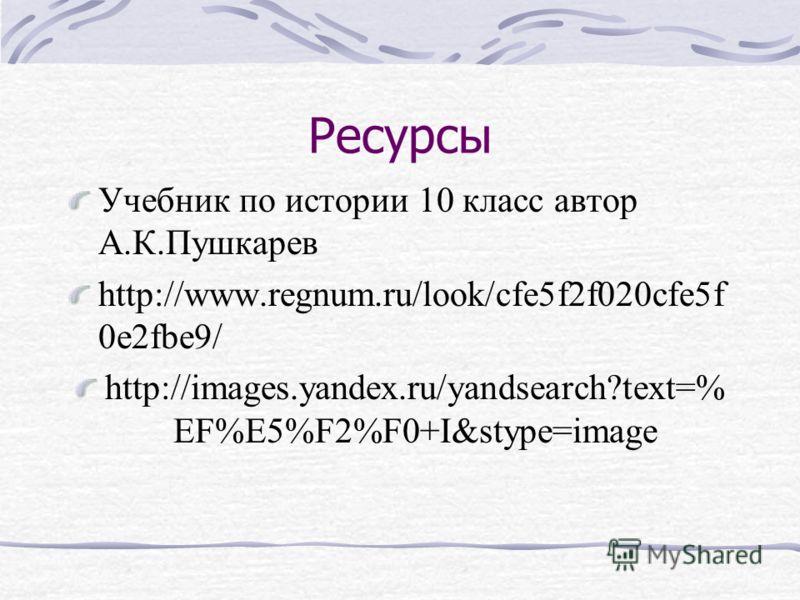 Ресурсы Учебник по истории 10 класс автор А.К.Пушкарев http://www.regnum.ru/look/cfe5f2f020cfe5f 0e2fbe9/ http://images.yandex.ru/yandsearch?text=% EF%E5%F2%F0+I&stype=image