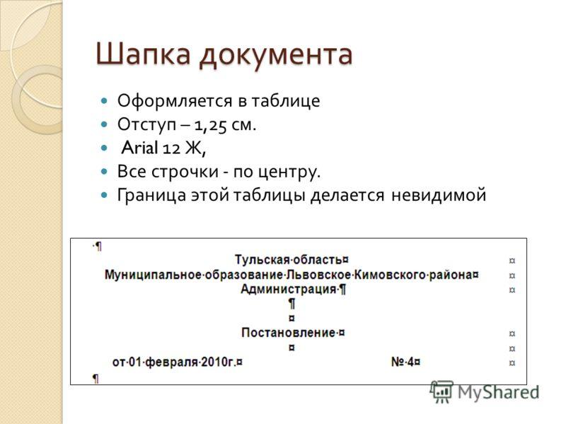 Шапка документа Оформляется в таблице Отступ – 1,25 см. Arial 12 Ж, Все строчки - по центру. Граница этой таблицы делается невидимой