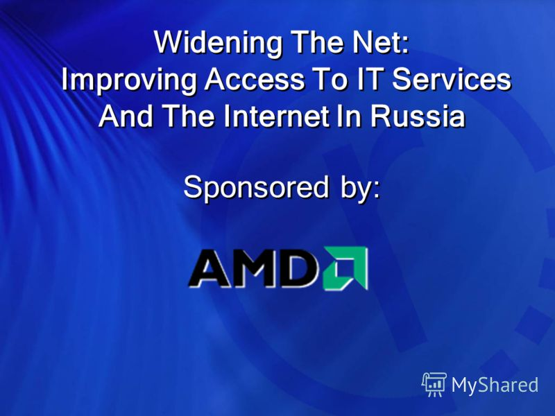 Widening The Net: Improving Access To IT Services And The Internet In Russia Sponsored by: