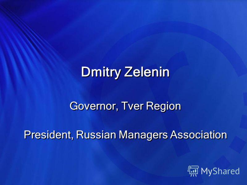 Dmitry Zelenin Governor, Tver Region President, Russian Managers Association Dmitry Zelenin Governor, Tver Region President, Russian Managers Association