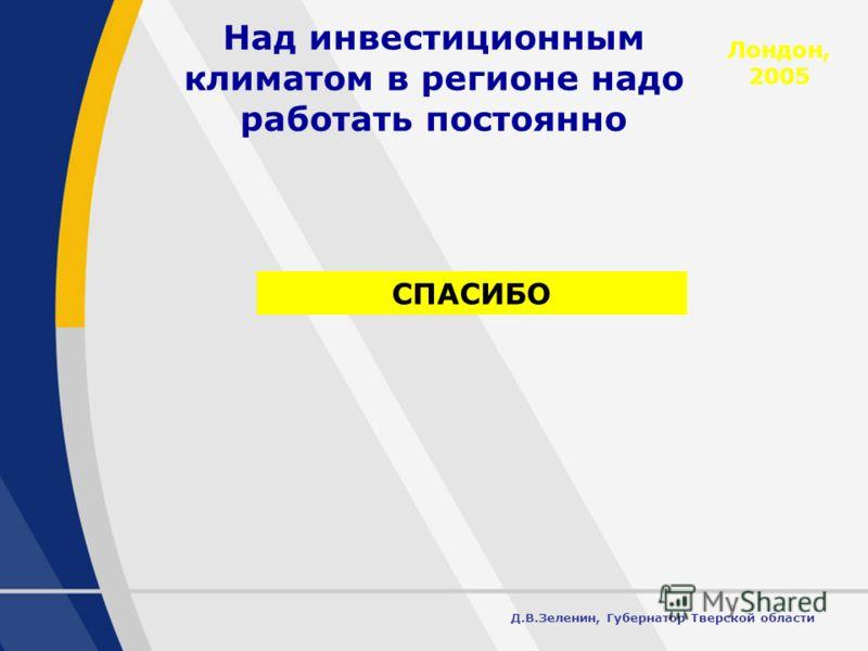 17 Над инвестиционным климатом в регионе надо работать постоянно Лондон, 2005 Д.В.Зеленин, Губернатор Тверской области СПАСИБО