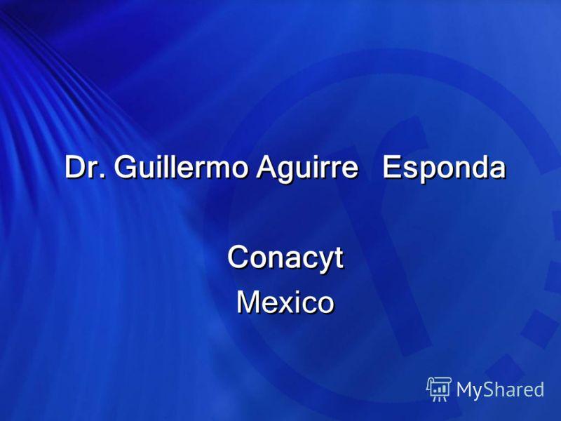 Dr. Guillermo Aguirre Esponda Conacyt Mexico Dr. Guillermo Aguirre Esponda Conacyt Mexico
