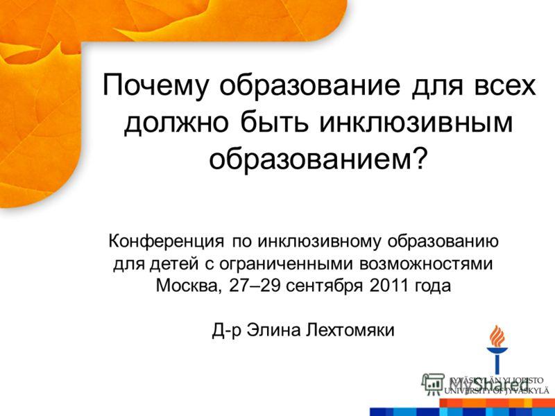 Почему образование для всех должно быть инклюзивным образованием? Конференция по инклюзивному образованию для детей с ограниченными возможностями Москва, 27–29 сентября 2011 года Д-р Элина Лехтомяки