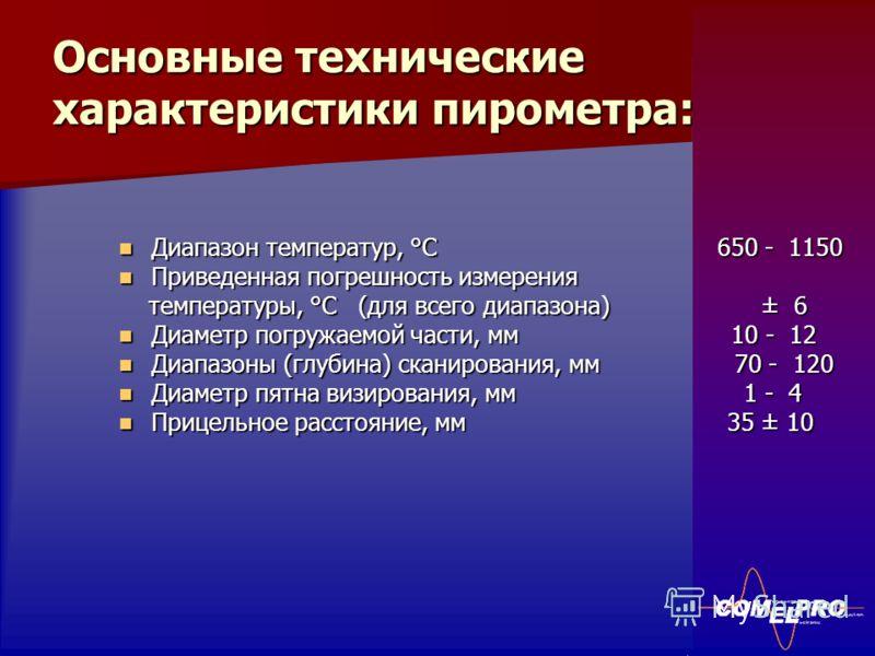 Основные технические характеристики пирометра: Диапазон температур, °С 650 - 1150 Приведенная погрешность измерения температуры, °С (для всего диапазона) ± 6 Диаметр погружаемой части, мм 10 - 12 Диапазоны (глубина) сканирования, мм 70 - 120 Диаметр