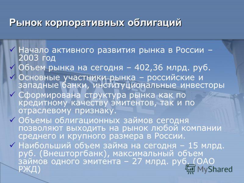 Рынок корпоративных облигаций Начало активного развития рынка в России – 2003 год Объем рынка на сегодня – 402,36 млрд. руб. Основные участники рынка – российские и западные банки, институциональные инвесторы Сформирована структура рынка как по креди