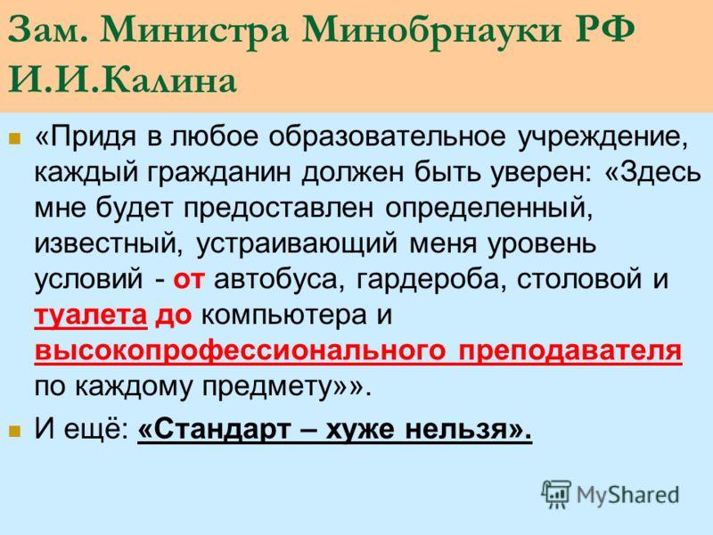 Зам. Министра Минобрнауки РФ И.И.Калина «Придя в любое образовательное учреждение, каждый гражданин должен быть уверен: «Здесь мне будет предоставлен определенный, известный, устраивающий меня уровень условий - от автобуса, гардероба, столовой и туал