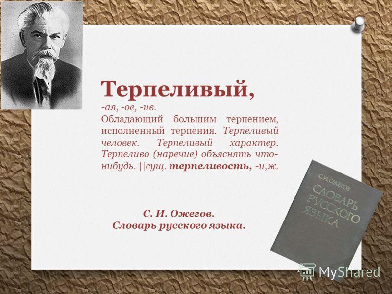 Терпеливый, -ая, -ое, -ив. Обладающий большим терпением, исполненный терпения. Терпеливый человек. Терпеливый характер. Терпеливо (наречие) объяснять что- нибудь. ||сущ. терпеливость, -и,ж. С. И. Ожегов. Словарь русского языка.