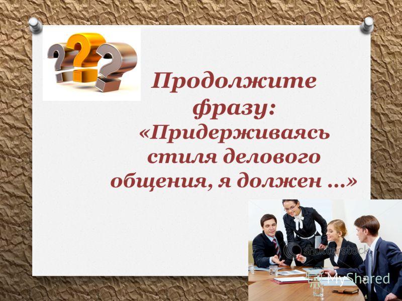 Продолжите фразу: «Придерживаясь стиля делового общения, я должен …»