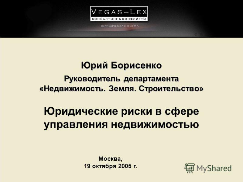 Москва, 19 октября 2005 г. Юрий Борисенко Руководитель департамента «Недвижимость. Земля. Строительство» Юридические риски в сфере управления недвижимостью