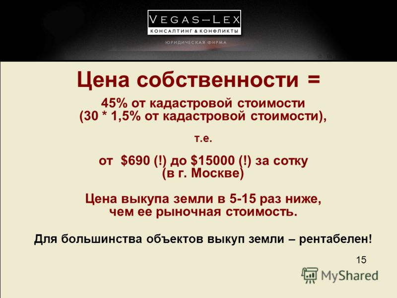 15 Цена собственности = 45% от кадастровой стоимости (30 * 1,5% от кадастровой стоимости), т.е. от $690 (!) до $15000 (!) за сотку (в г. Москве) Цена выкупа земли в 5-15 раз ниже, чем ее рыночная стоимость. Для большинства объектов выкуп земли – рент