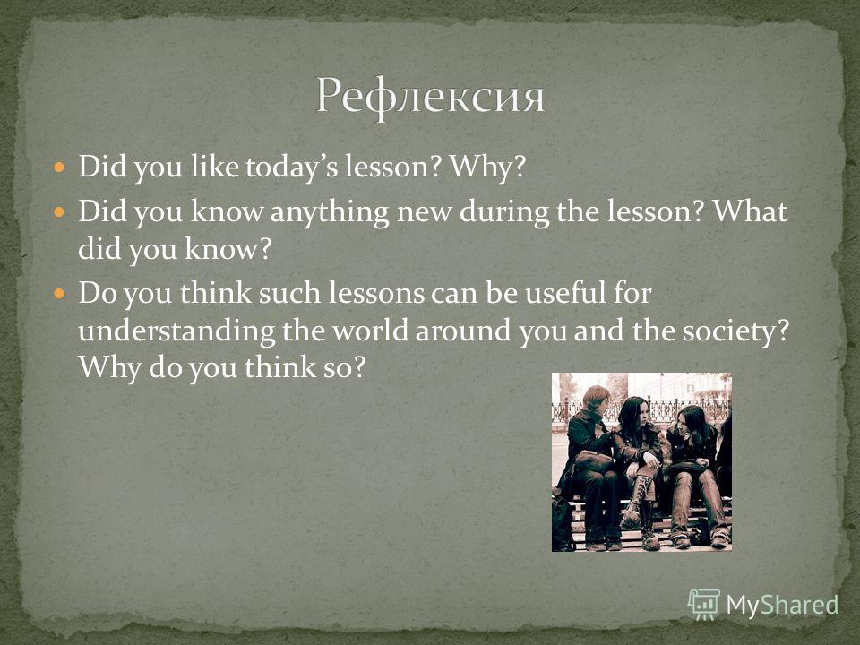 Did you like todays lesson? Why? Did you know anything new during the lesson? What did you know? Do you think such lessons can be useful for understanding the world around you and the society? Why do you think so?