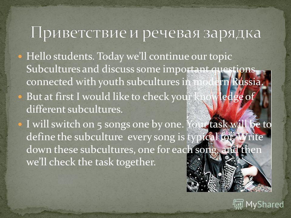 Hello students. Today well continue our topic Subcultures and discuss some important questions connected with youth subcultures in modern Russia. But at first I would like to check your knowledge of different subcultures. I will switch on 5 songs one