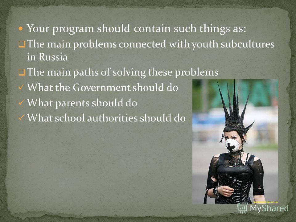 Your program should contain such things as: The main problems connected with youth subcultures in Russia The main paths of solving these problems What the Government should do What parents should do What school authorities should do