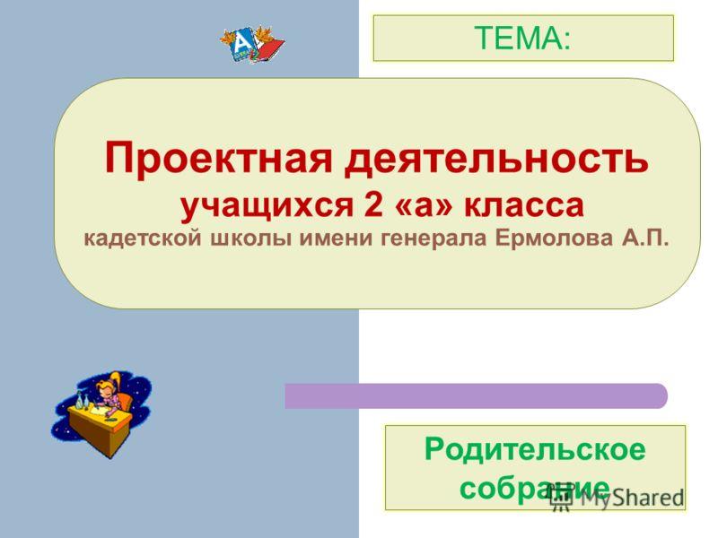 Проектная деятельность учащихся 2 «а» класса кадетской школы имени генерала Ермолова А.П. ТЕМА: Родительское собрание