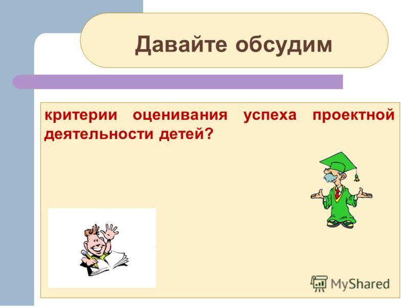 Давайте обсудим критерии оценивания успеха проектной деятельности детей?
