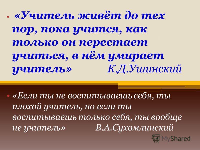 «Учитель живет до тех пор, пока учится, как только он перестаёт учиться, в нём умирает учитель
