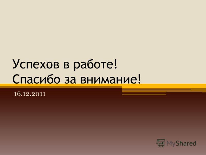 Успехов в работе! Спасибо за внимание! 16.12.2011