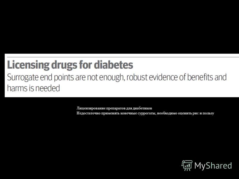 Лицензирование препаратов для диабетиков Недостаточно применять конечные суррогаты, необходимо оценить рис и пользу